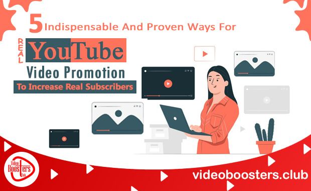 5 Indispensable And Proven Ways For Real YouTube Video Promotion To Increase Real Subscribers
